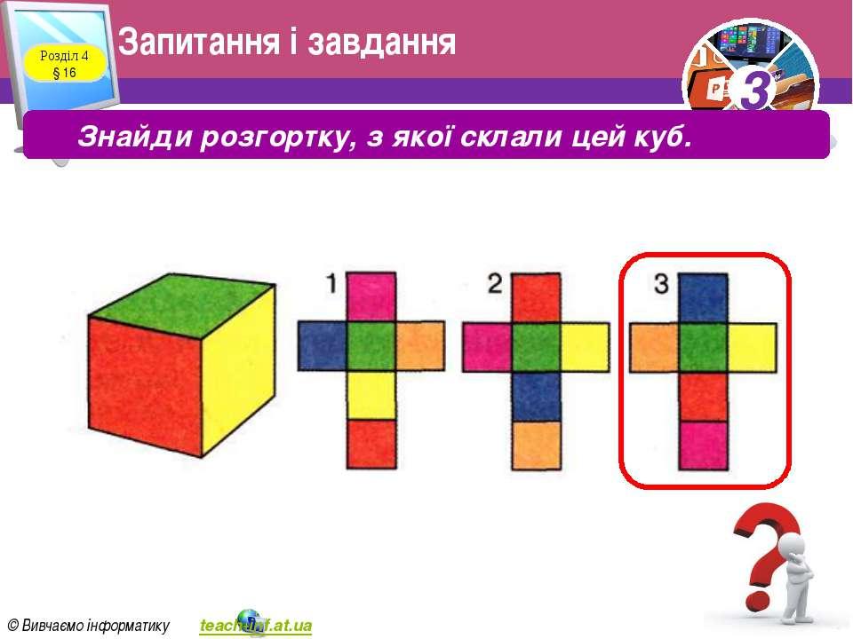Запитання і завдання Розділ 4 § 16 Знайди розгортку, з якої склали цей куб. 3...
