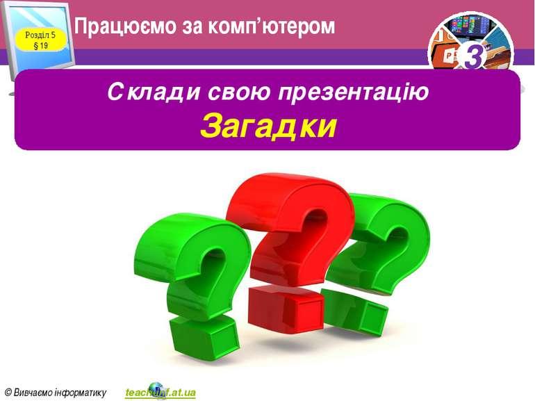 Працюємо за комп'ютером Розділ 5 § 19 Склади свою презентацію Загадки 3 © Вив...