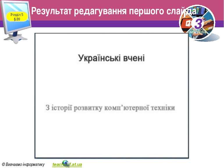 Результат редагування першого слайда Розділ 5 § 20 3 © Вивчаємо інформатику t...
