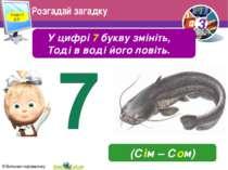 Розгадай загадку У цифрі 7 букву змініть, Тоді в воді його ловіть. (Сім – Сом...