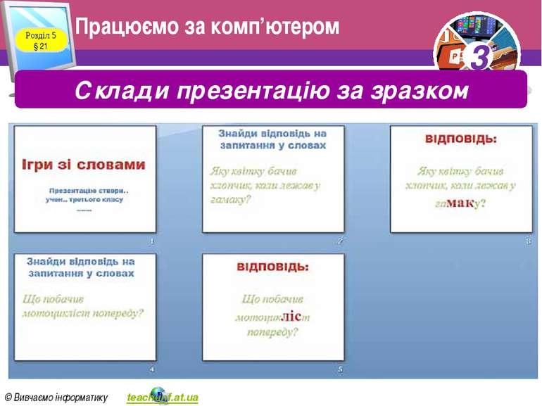 Працюємо за комп'ютером Розділ 5 § 21 Склади презентацію за зразком 3 © Вивча...