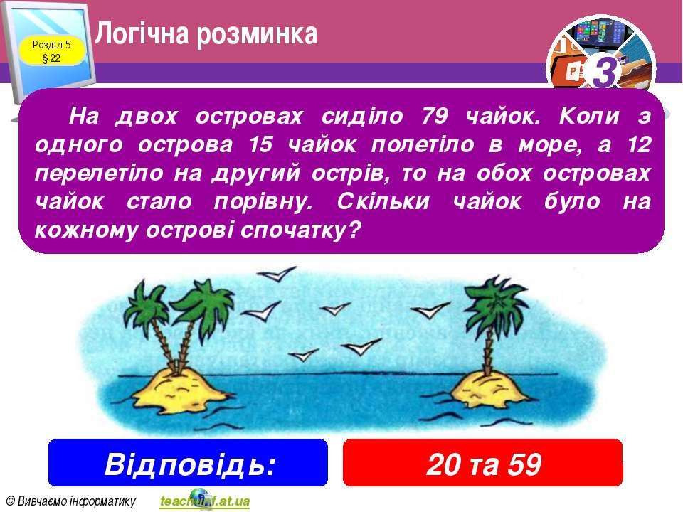 Логічна розминка Розділ 5 § 22 На двох островах сиділо 79 чайок. Коли з одног...