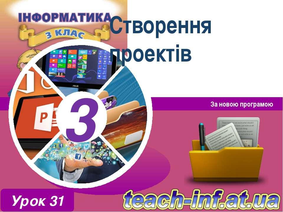 Створення проектів За новою програмою Урок 31 3 3