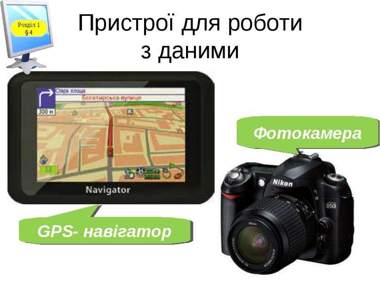 Пристрої для роботи з даними GPS- навігатор Фотокамера Розділ 1 § 4