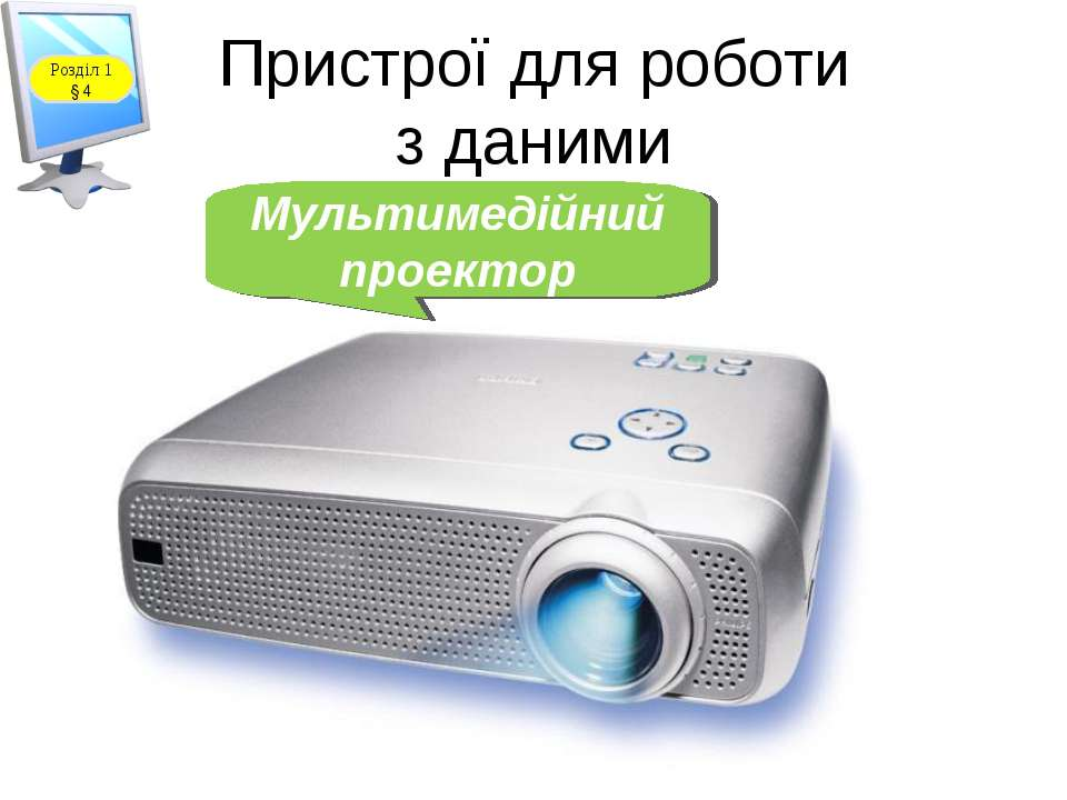 Пристрої для роботи з даними Мультимедійний проектор Розділ 1 § 4