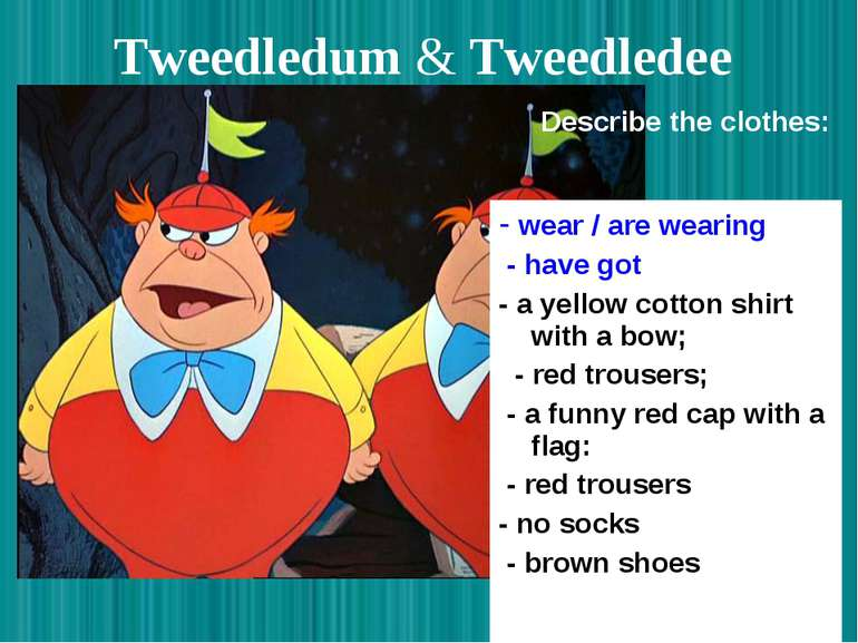 Tweedledum & Tweedledee - wear / are wearing - have got - a yellow cotton shi...