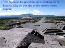 The Spanish founded the new settlement of Mexico City on the site of the ruin...