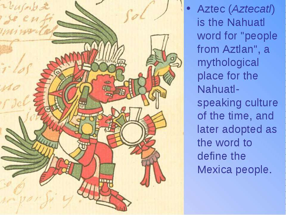 "Aztec (Aztecatl) is the Nahuatl word for ""people from Aztlan"", a mythological..."