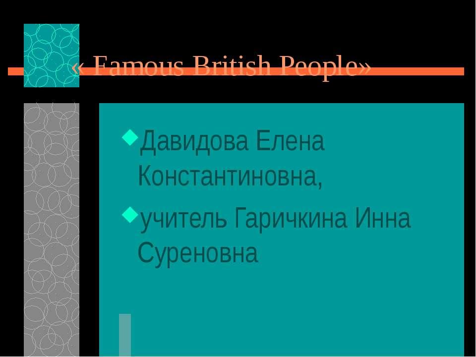 « Famous British People» Давидова Елена Константиновна, учитель Гаричкина Инн...