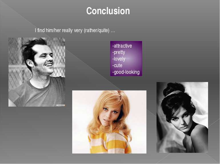 Conclusion I find him/her really very (rather/quite) … -attractive -pretty -l...