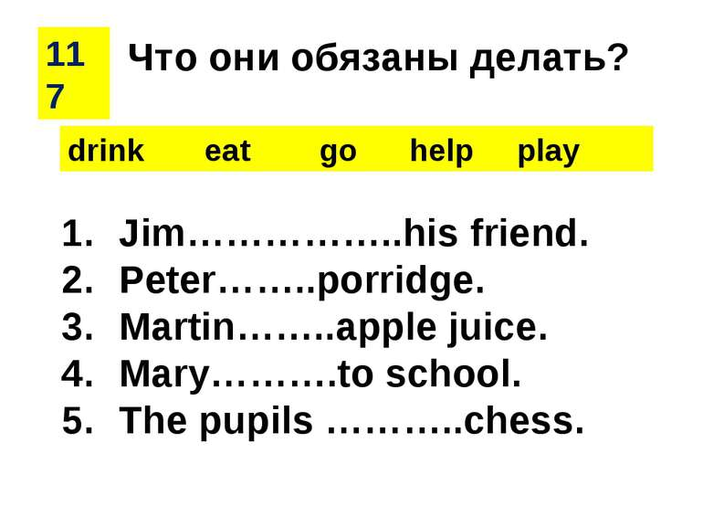 117 drink eat go help play Jim……………..his friend. Peter……..porridge. Martin……....
