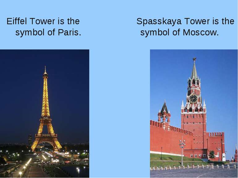 Eiffel Tower is the symbol of Paris. Spasskaya Tower is the symbol of Moscow.