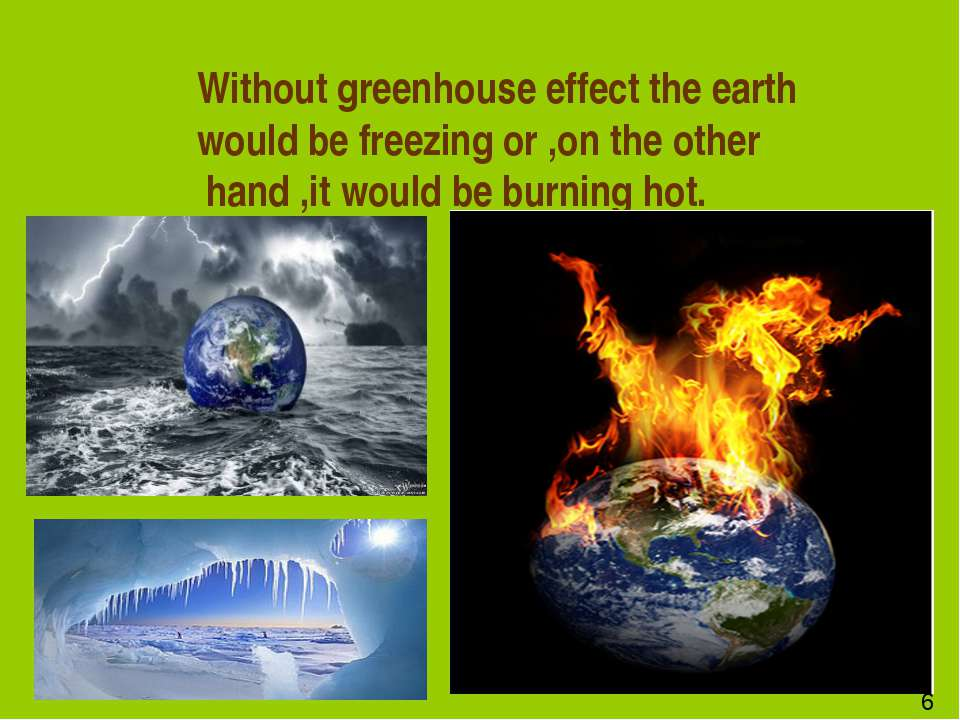 Without greenhouse effect the earth would be freezing or ,on the other hand ,...