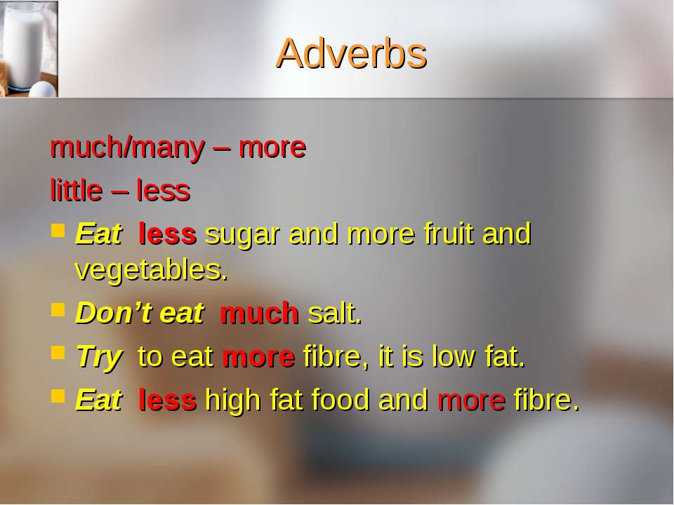 Adverbs much/many – more little – less Eat less sugar and more fruit and vege...