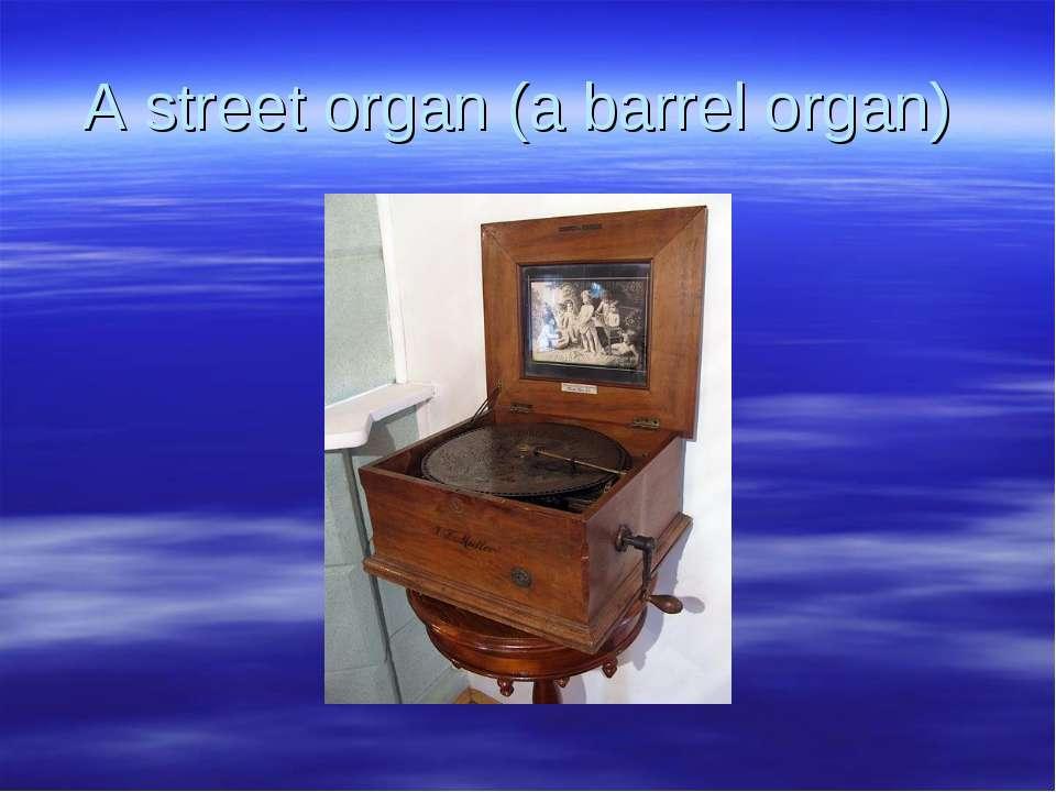 A street organ (a barrel organ)