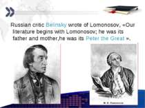 Russian critic Belinsky wrote of Lomonosov, «Our literature begins with Lomon...