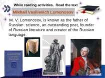 Mikhail Vasilievich Lomonosov M. V. Lomonosov, is known as the father of Russ...