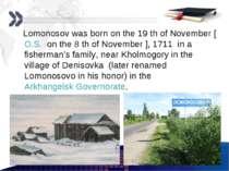 Lomonosov was born on the 19 th of November [O.S. on the 8 th of November ], ...
