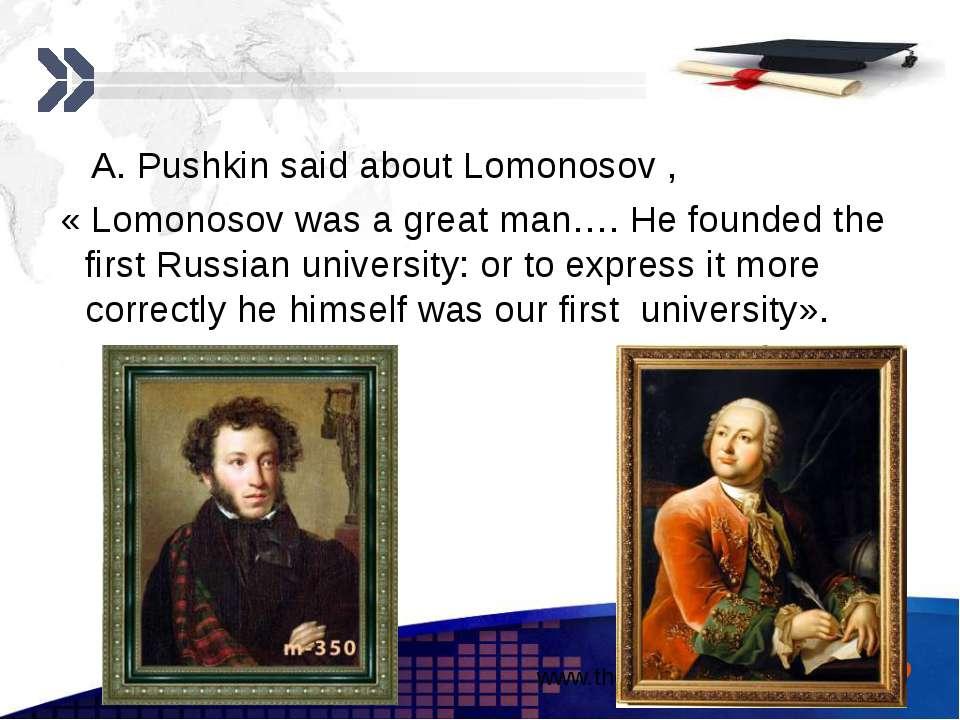 A. Pushkin said about Lomonosov , « Lomonosov was a great man…. He founded th...