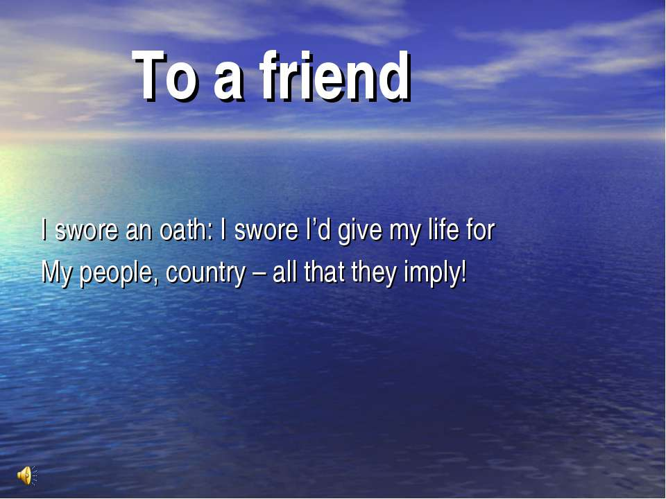 To a friend I swore an oath: I swore I'd give my life for My people, country ...