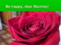 Be happy, dear Mummy!