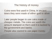 The history of money Coins were first used in China. In ancient times they we...