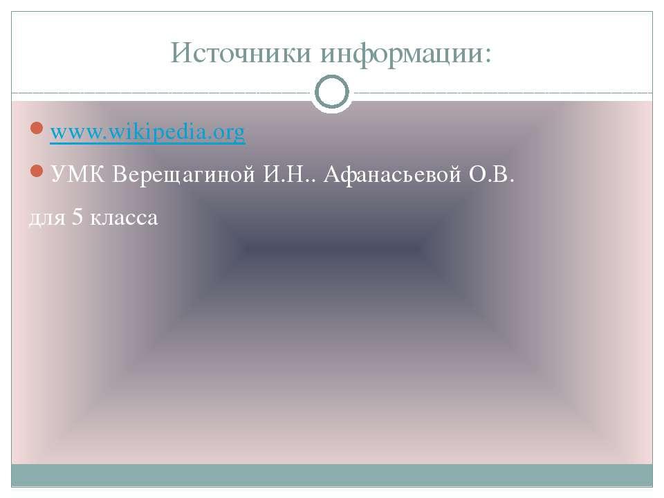 Источники информации: www.wikipedia.org УМК Верещагиной И.Н.. Афанасьевой О.В...