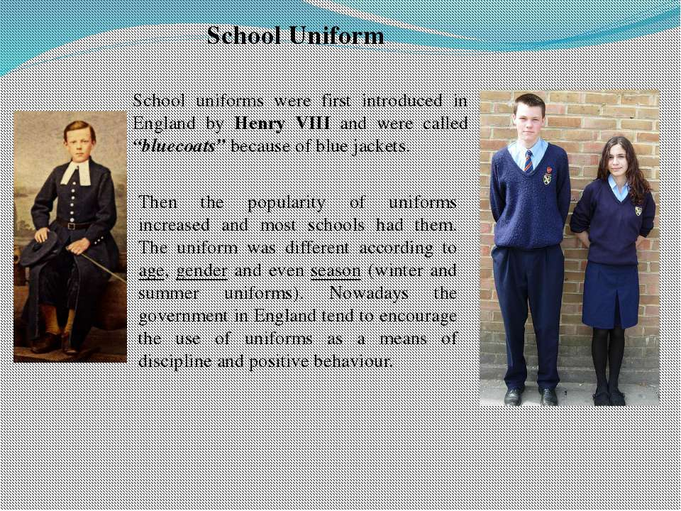 School Uniform School uniforms were first introduced in England by Henry VIII...