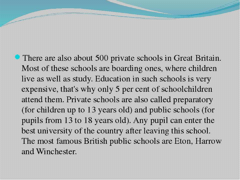 There are also about 500 private schools in Great Britain. Most of these scho...