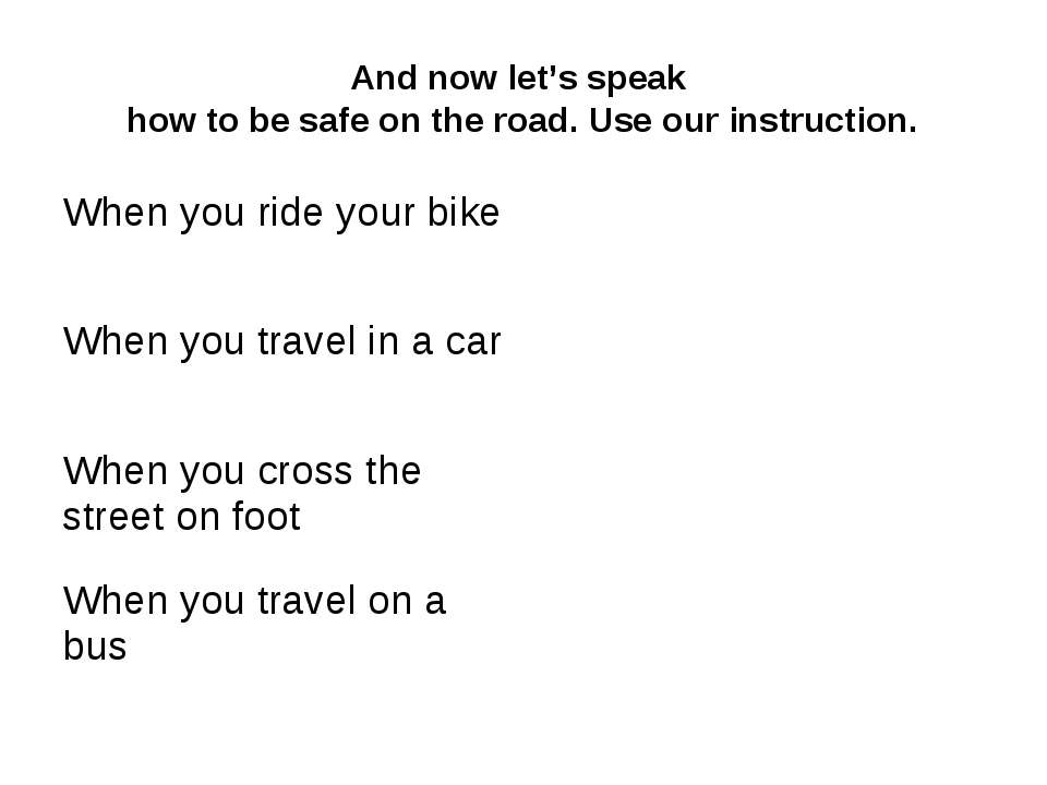 And now let's speak how to be safe on the road. Use our instruction. When you...