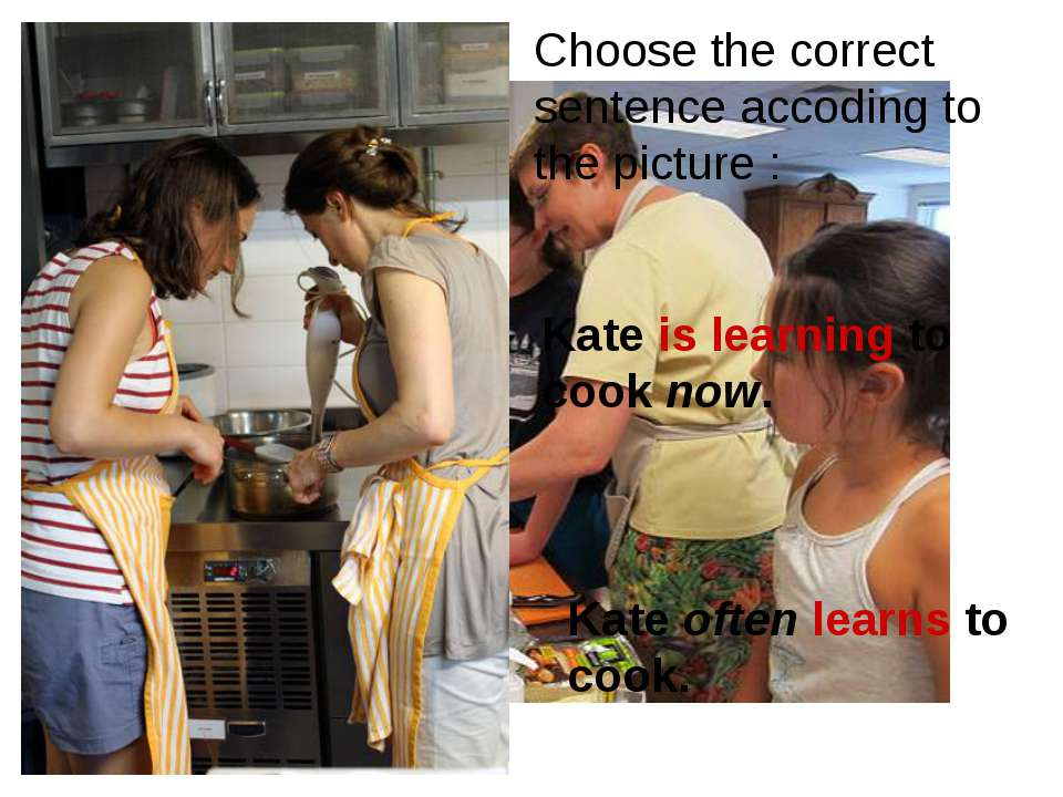 Kate is learning to cook now. Kate often learns to cook. Choose the correct s...