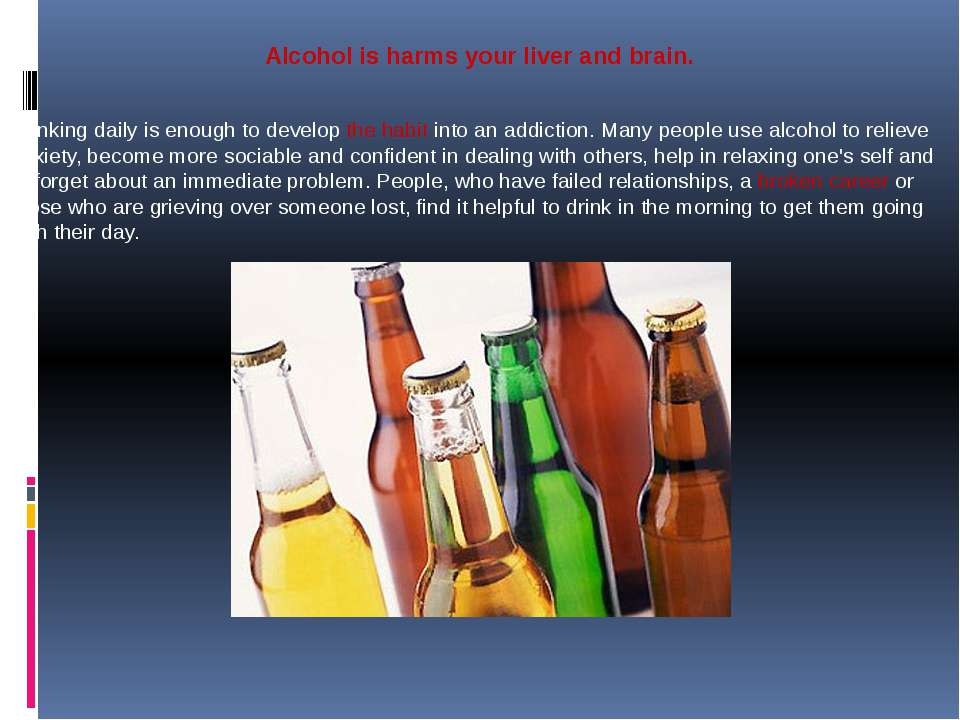 Alcohol is harms your liver and brain. Drinking daily is enough to develop th...