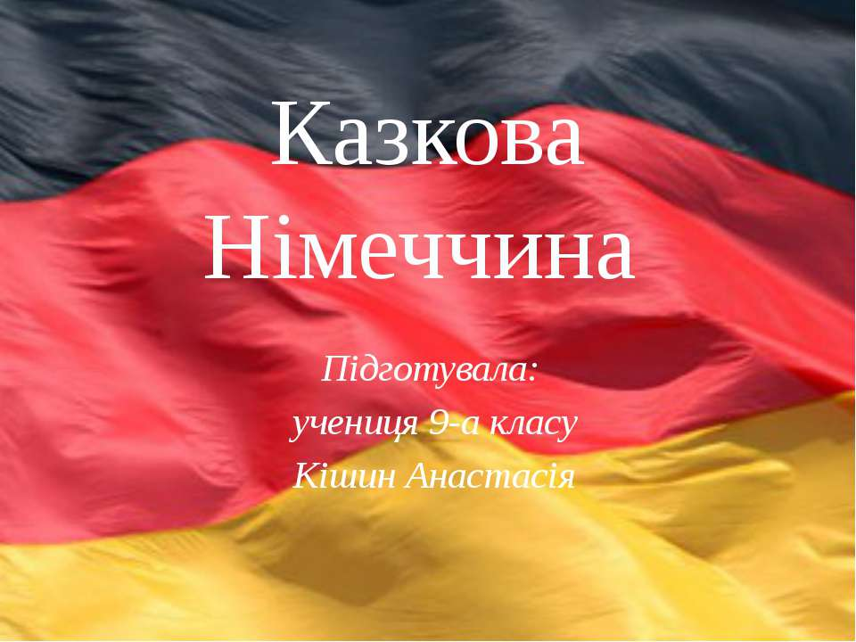Підготувала: учениця 9-а класу Кішин Анастасія Казкова Німеччина