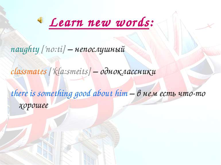 Learn new words: naughty ['no:ti] – непослушный classmates ['kla:s meits] – о...