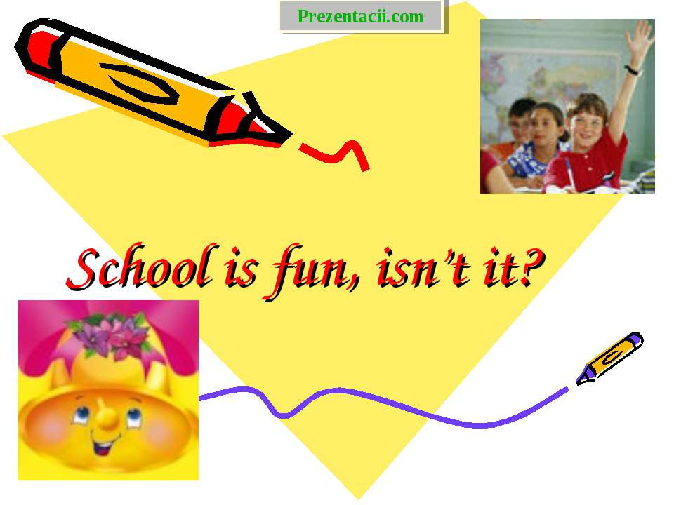 School is fun, isn't it? Prezentacii.com