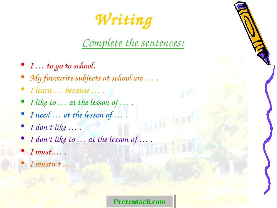 Writing Complete the sentences: I … to go to school. My favourite subjects at...