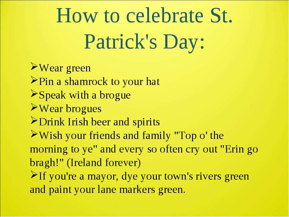 How to celebrate St. Patrick's Day: Wear green Pin a shamrock to your hat Spe...