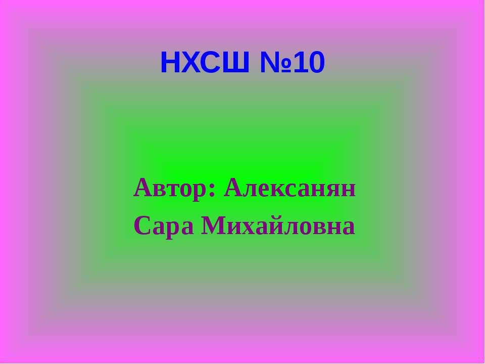 НХСШ №10 Автор: Алексанян Сара Михайловна