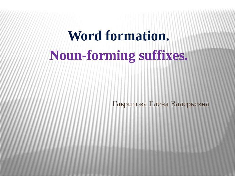 Гаврилова Елена Валерьевна Word formation. Noun-forming suffixes.