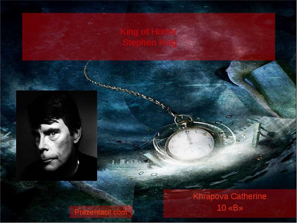 King of Horror Stephen King Khrapova Catherine 10 «B» Prezentacii.com
