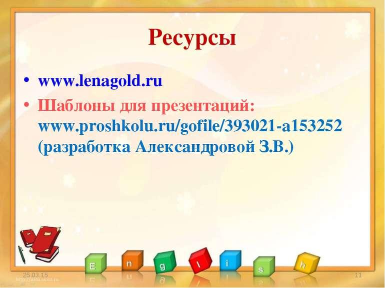 Ресурсы www.lenagold.ru Шаблоны для презентаций: www.proshkolu.ru/gofile/3930...