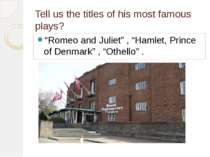 "Tell us the titles of his most famous plays? ""Romeo and Juliet"" , ""Hamlet, Pr..."