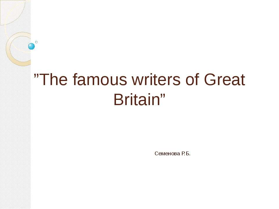 """The famous writers of Great Britain"" Семенова Р.Б."