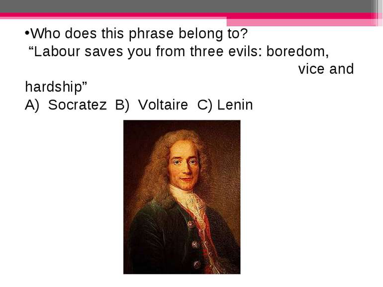 "Who does this phrase belong to? ""Labour saves you from three evils: boredom, ..."