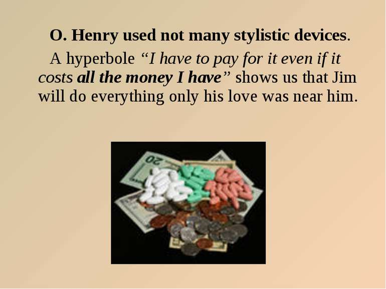 "O. Henry used not many stylistic devices. A hyperbole ""I have to pay for it e..."