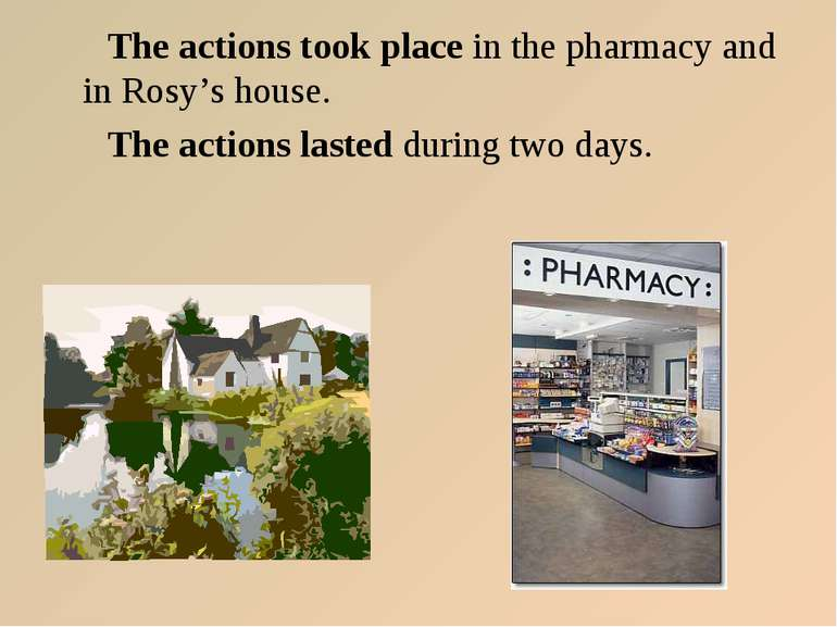 The actions took place in the pharmacy and in Rosy's house. The actions laste...
