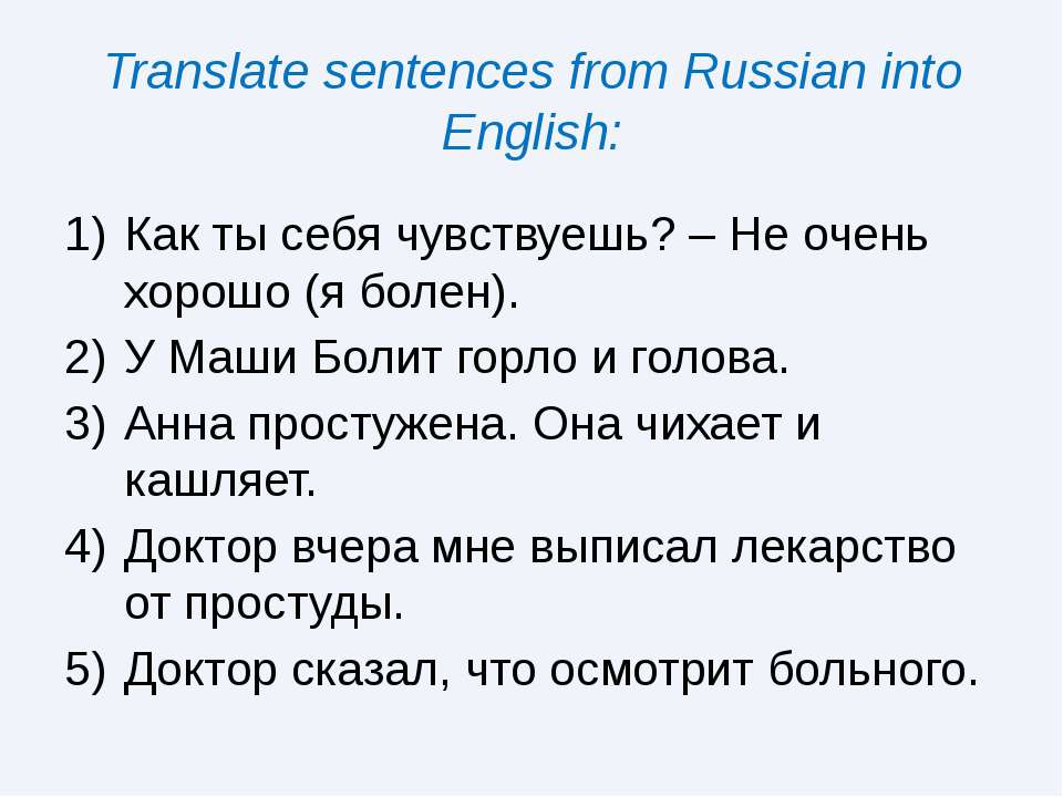Translate sentences from Russian into English: Как ты себя чувствуешь? – Не о...