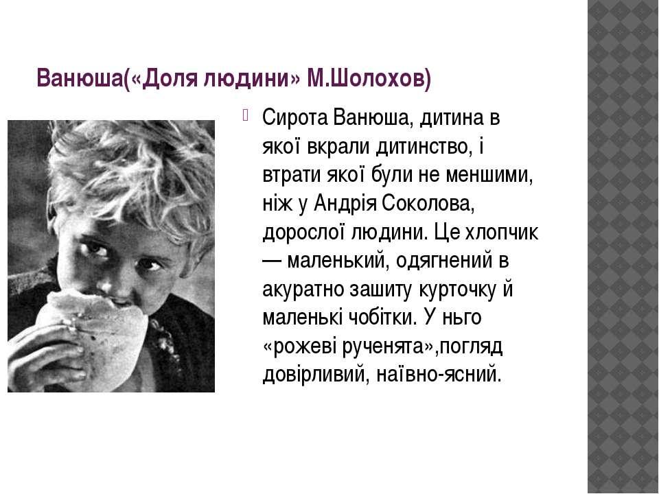 Ванюша(«Доля людини» М.Шолохов) Сирота Ванюша, дитина в якої вкрали дитинство...