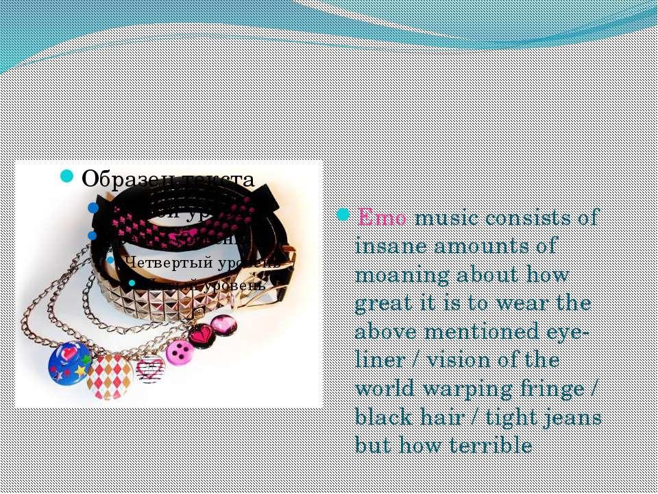 Emo music consists of insane amounts of moaning about how great it is to wear...