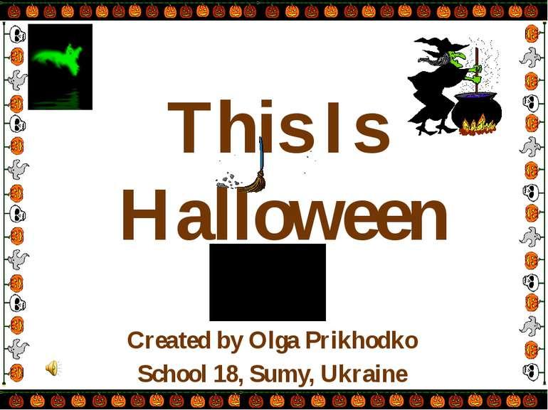 This Is Halloween Created by Olga Prikhodko School 18, Sumy, Ukraine